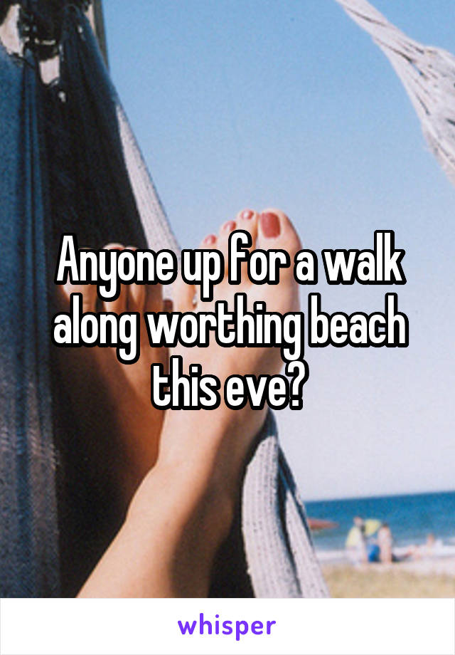 Anyone up for a walk along worthing beach this eve?