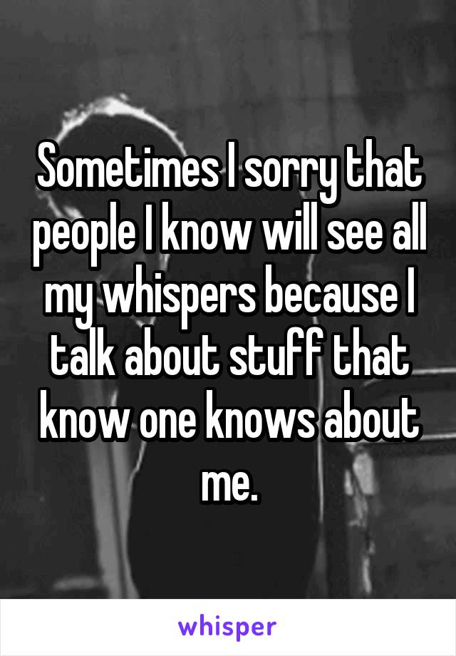 Sometimes I sorry that people I know will see all my whispers because I talk about stuff that know one knows about me.