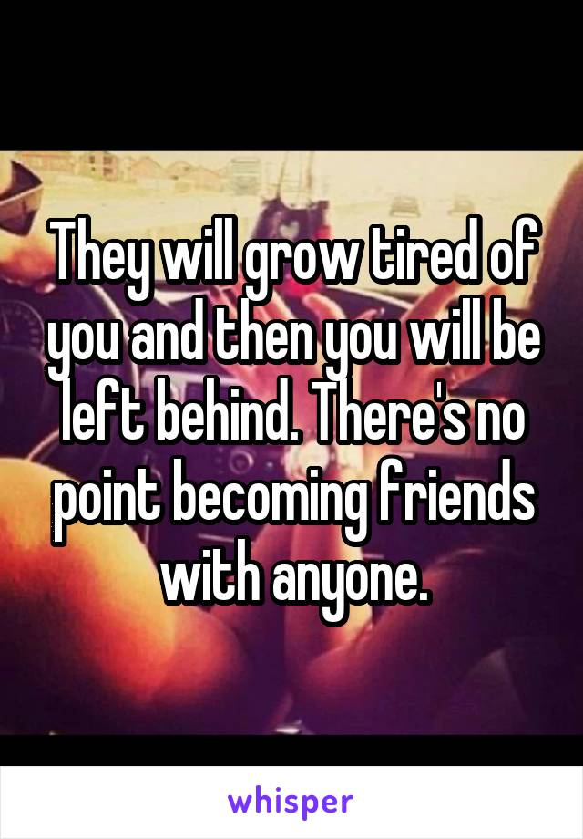 They will grow tired of you and then you will be left behind. There's no point becoming friends with anyone.