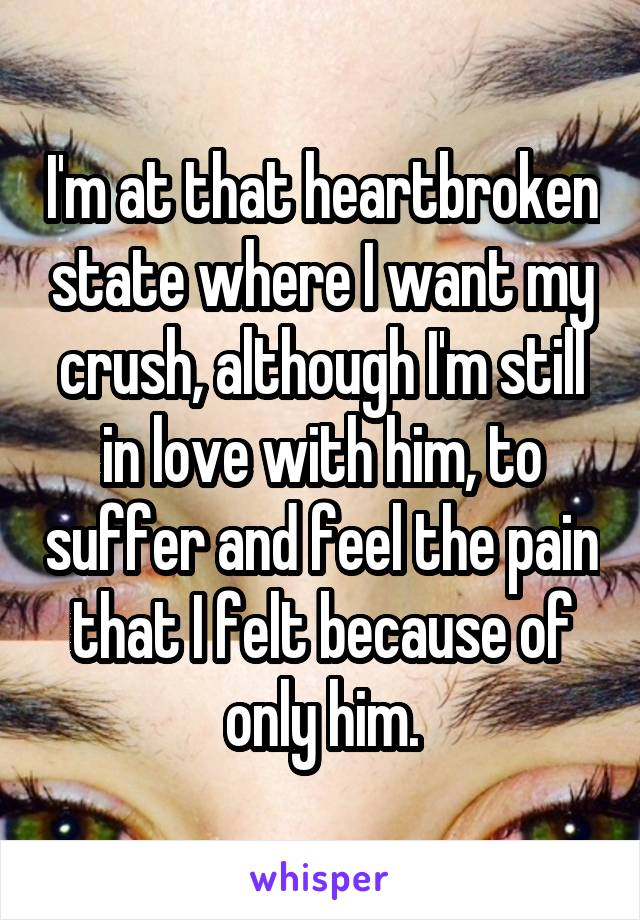 I'm at that heartbroken state where I want my crush, although I'm still in love with him, to suffer and feel the pain that I felt because of only him.
