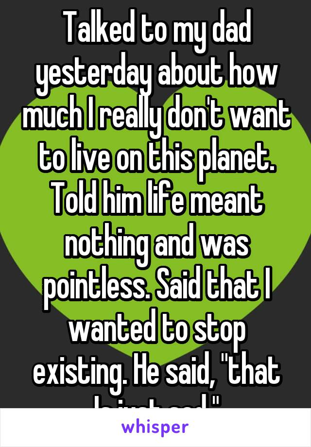 """Talked to my dad yesterday about how much I really don't want to live on this planet. Told him life meant nothing and was pointless. Said that I wanted to stop existing. He said, """"that Is just sad."""""""