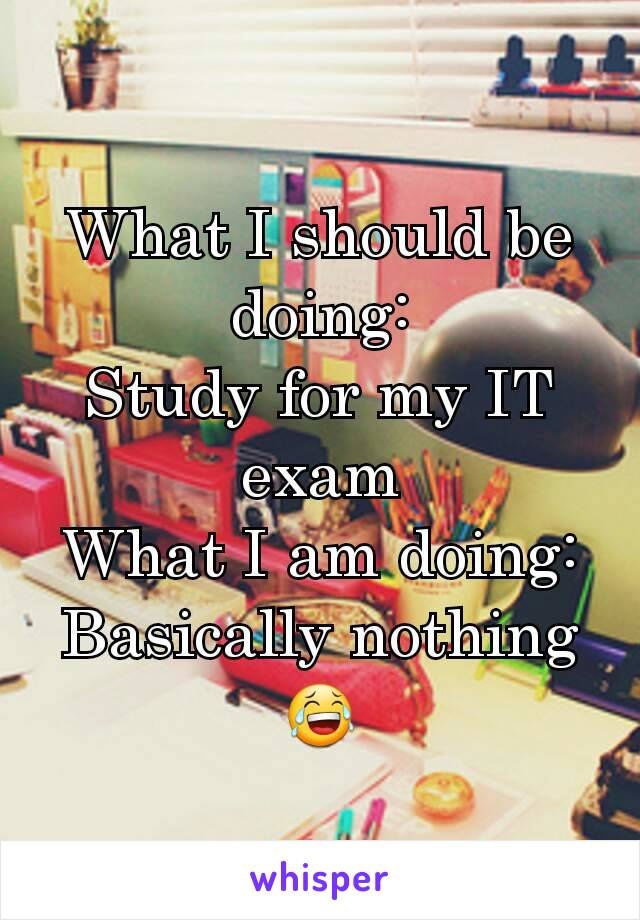 What I should be doing: Study for my IT exam What I am doing: Basically nothing 😂