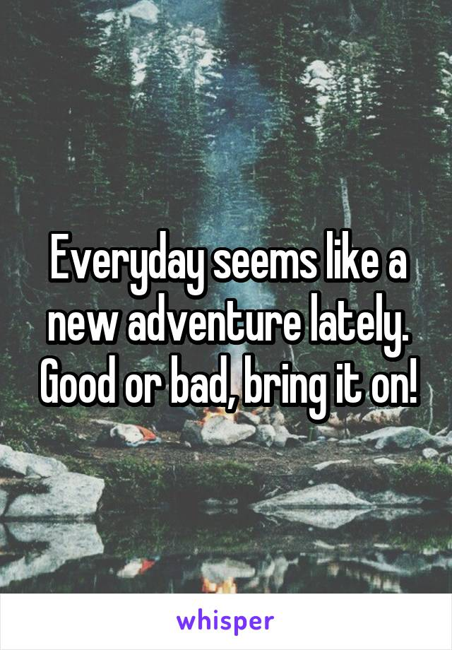 Everyday seems like a new adventure lately. Good or bad, bring it on!