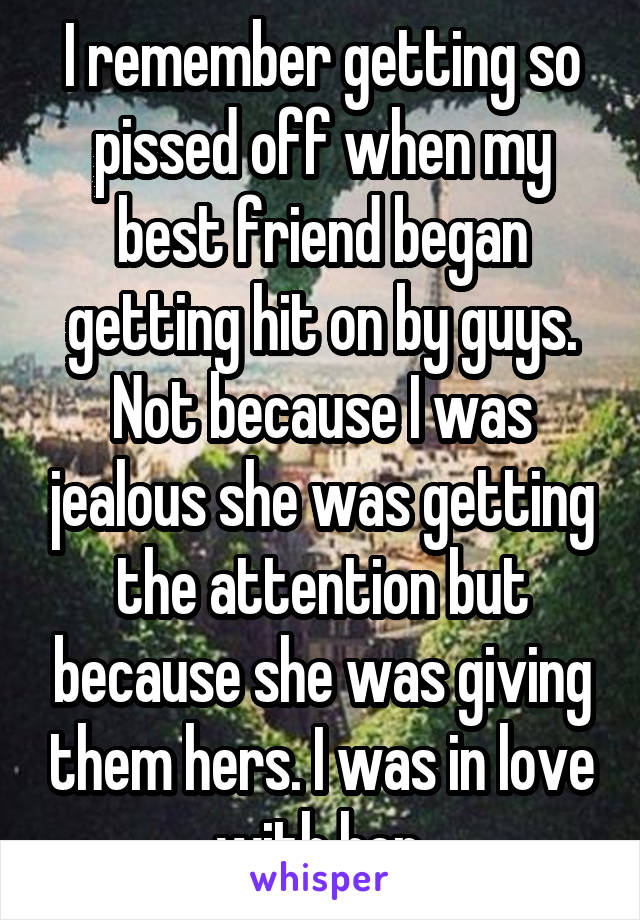 I remember getting so pissed off when my best friend began getting hit on by guys. Not because I was jealous she was getting the attention but because she was giving them hers. I was in love with her.