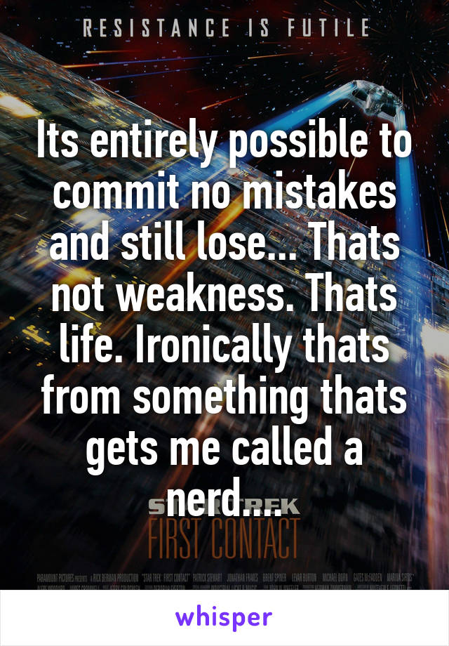 Its entirely possible to commit no mistakes and still lose... Thats not weakness. Thats life. Ironically thats from something thats gets me called a nerd....