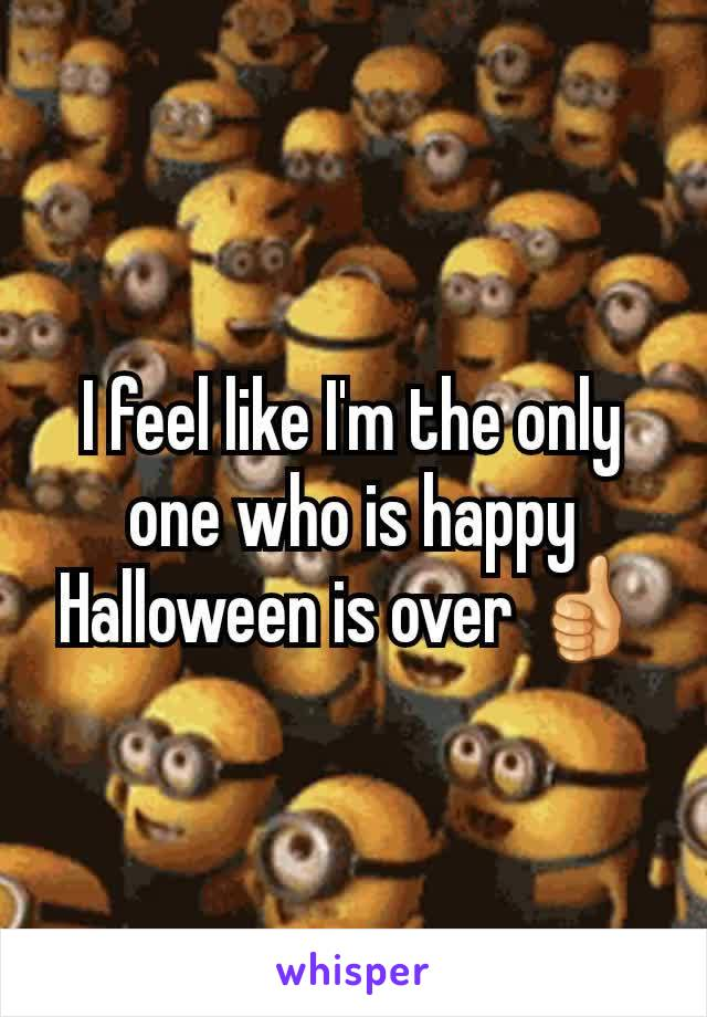 I feel like I'm the only one who is happy Halloween is over 👍
