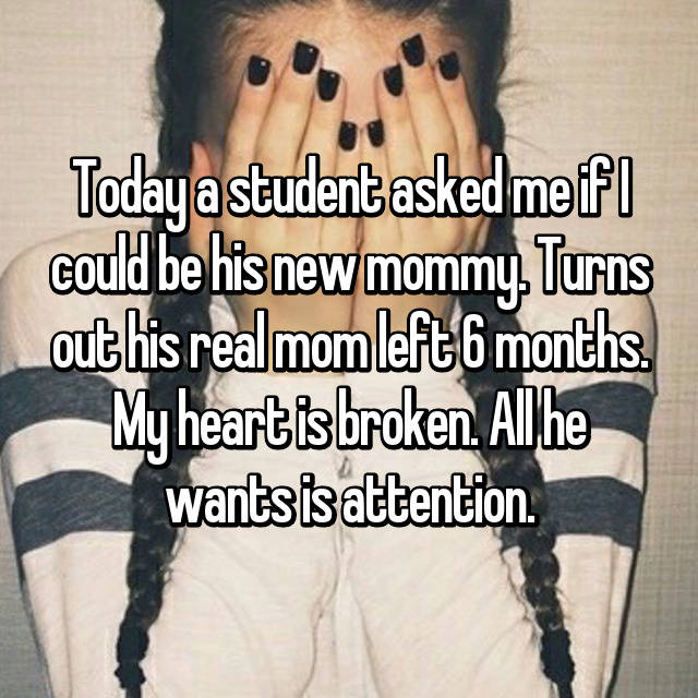 Today a student asked me if I could be his new mommy. Turns out his real mom left 6 months. My heart is broken. All he wants is attention.