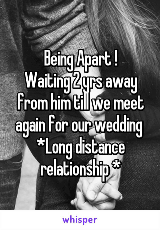 Being Apart ! Waiting 2 yrs away from him till we meet again for our wedding  *Long distance relationship *