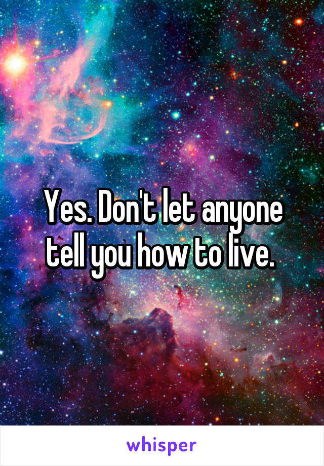 Yes. Don't let anyone tell you how to live.