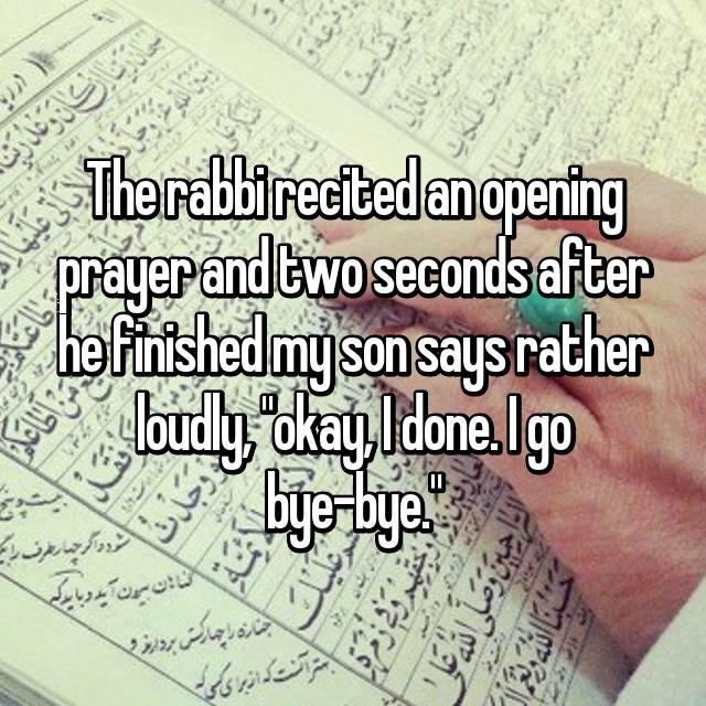 """The rabbi recited an opening prayer and two seconds after he finished my son says rather loudly, """"okay, I done. I go bye-bye."""""""