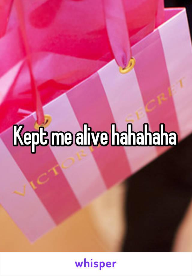 Kept me alive hahahaha