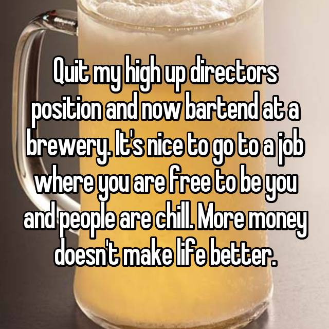 Quit my high up directors position and now bartend at a brewery. It's nice to go to a job where you are free to be you and people are chill. More money doesn't make life better.