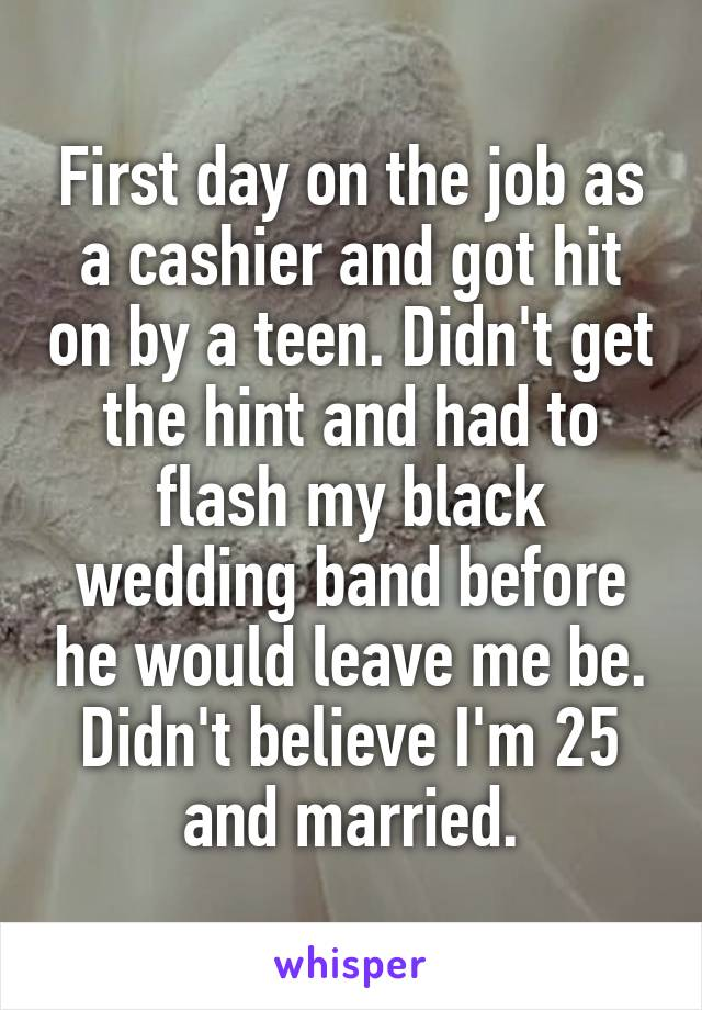 First day on the job as a cashier and got hit on by a teen. Didn't get the hint and had to flash my black wedding band before he would leave me be. Didn't believe I'm 25 and married.