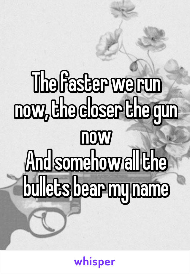 The faster we run now, the closer the gun now And somehow all the bullets bear my name