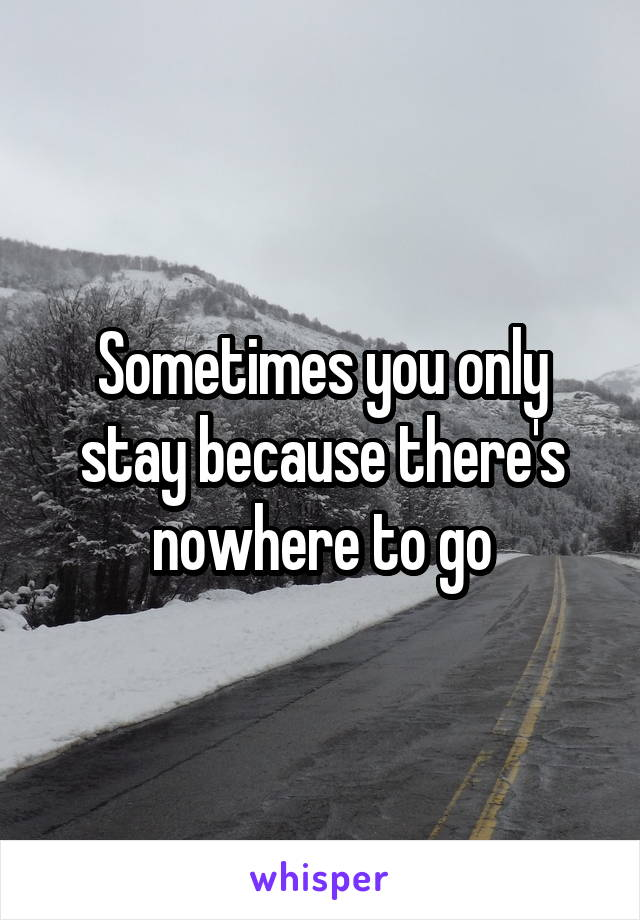 Sometimes you only stay because there's nowhere to go