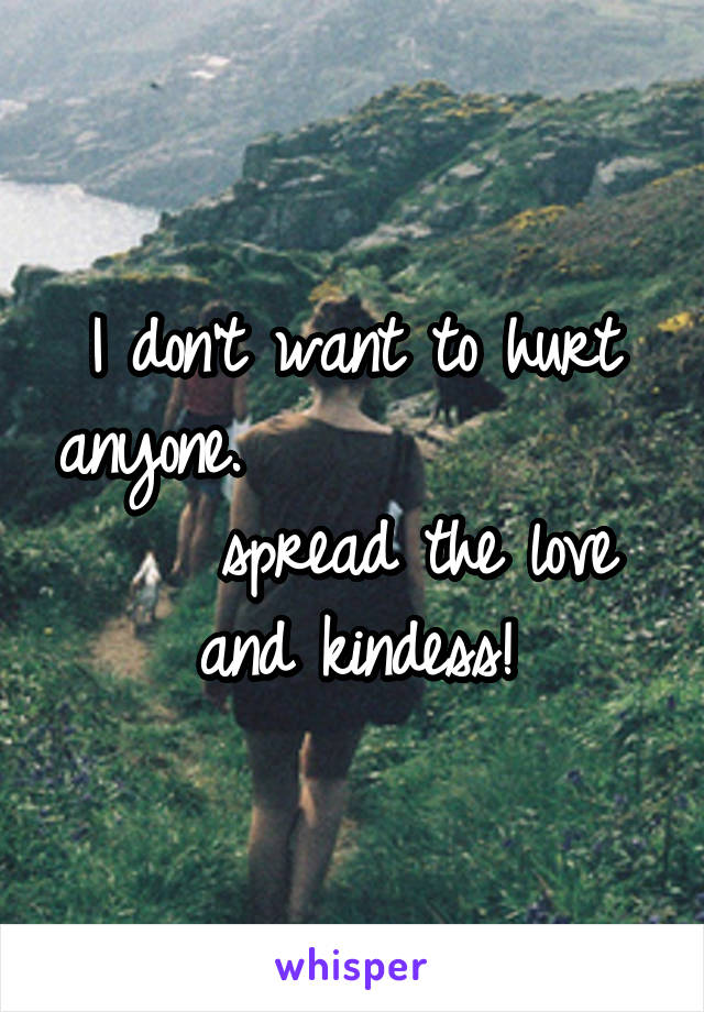 I don't want to hurt anyone.                  spread the love and kindess!