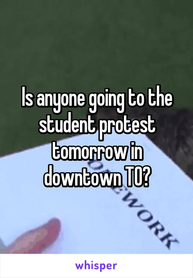 Is anyone going to the student protest tomorrow in downtown TO?