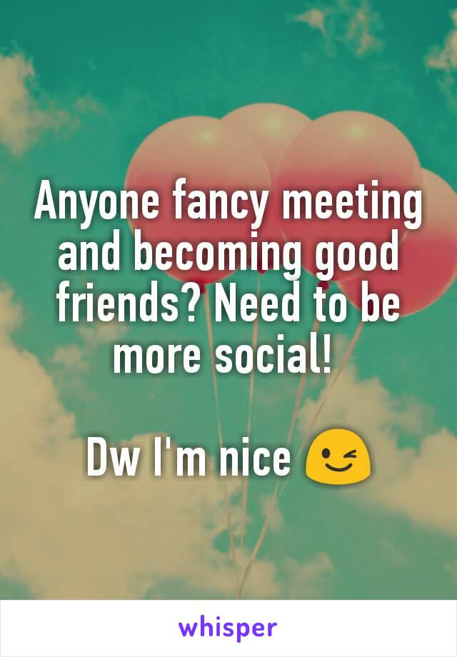 Anyone fancy meeting and becoming good friends? Need to be more social!   Dw I'm nice 😉