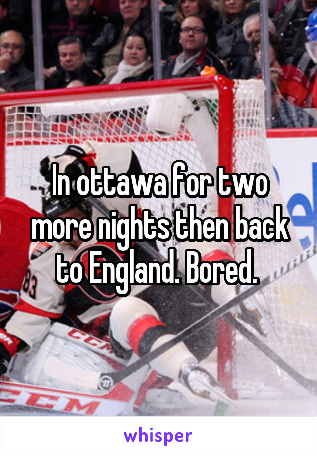 In ottawa for two more nights then back to England. Bored.