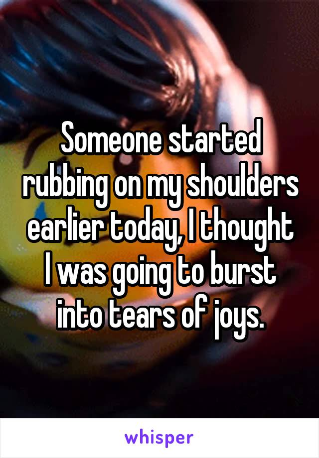 Someone started rubbing on my shoulders earlier today, I thought I was going to burst into tears of joys.