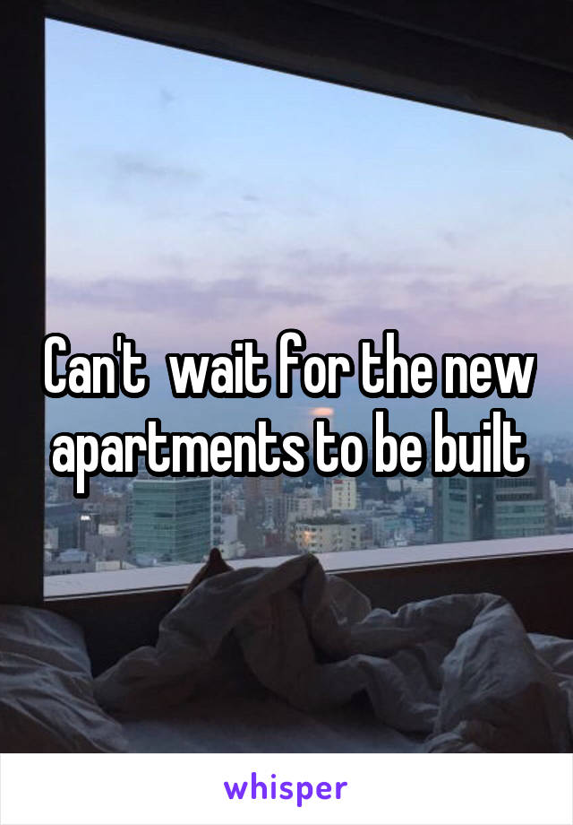 Can't  wait for the new apartments to be built