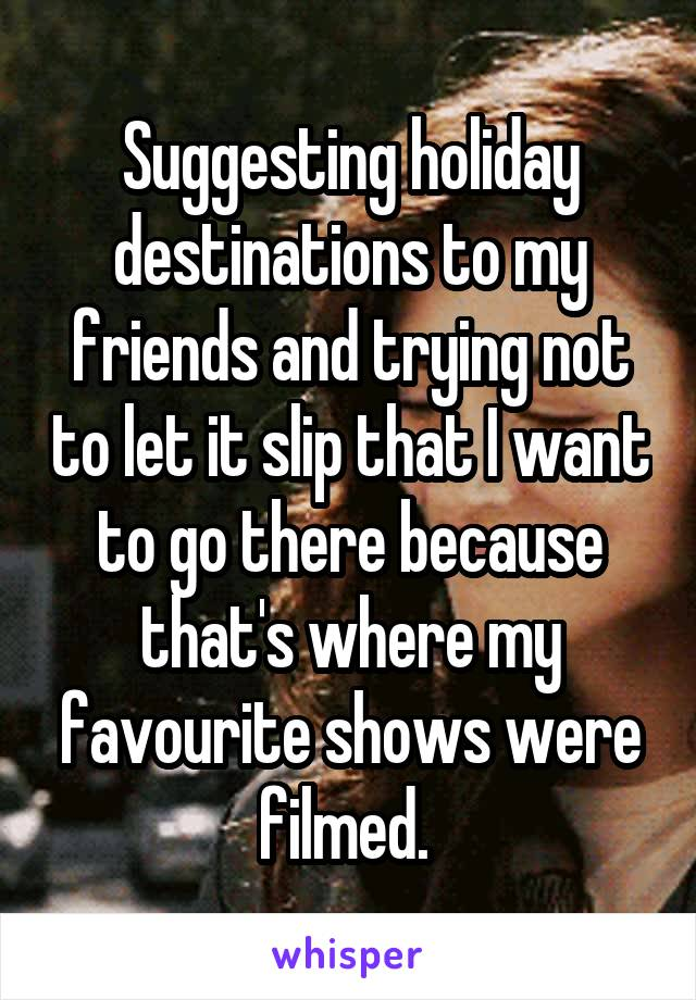 Suggesting holiday destinations to my friends and trying not to let it slip that I want to go there because that's where my favourite shows were filmed.