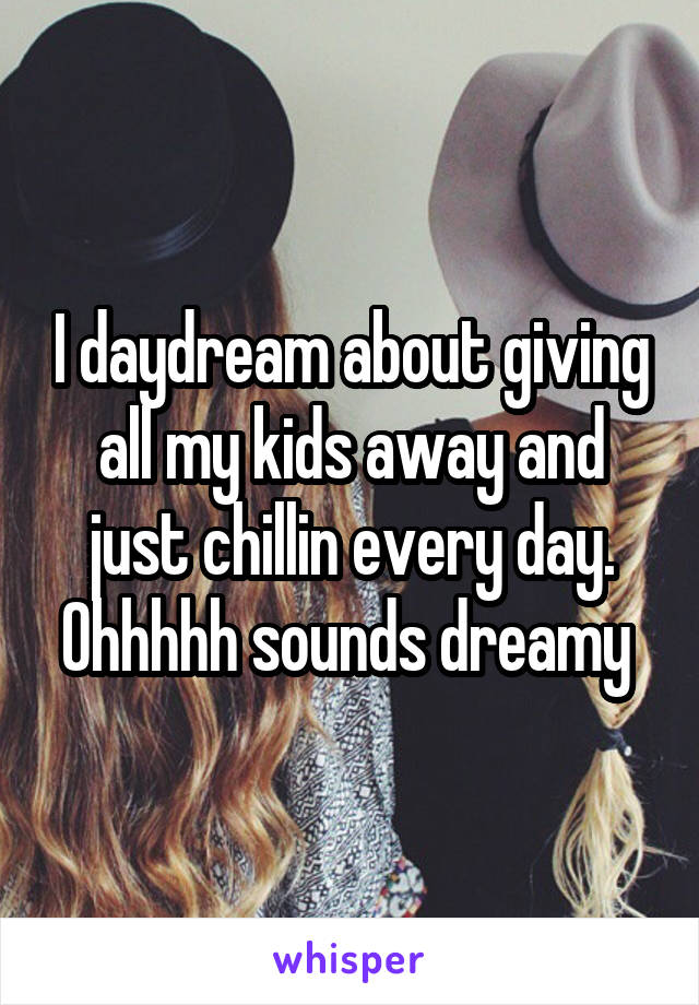 I daydream about giving all my kids away and just chillin every day. Ohhhhh sounds dreamy