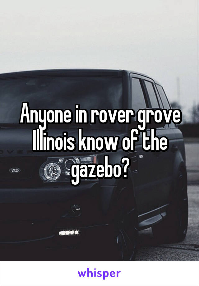 Anyone in rover grove Illinois know of the gazebo?