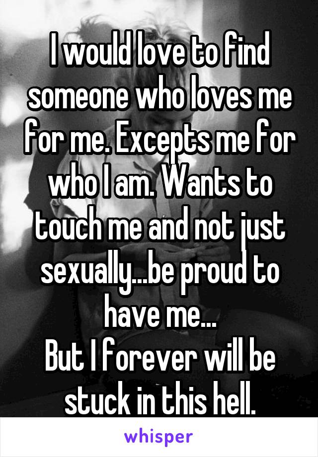 I would love to find someone who loves me for me. Excepts me for who I am. Wants to touch me and not just sexually...be proud to have me... But I forever will be stuck in this hell.
