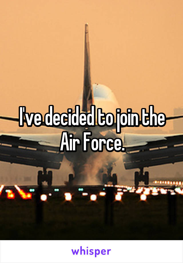 I've decided to join the Air Force.