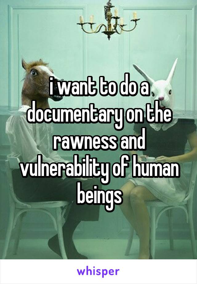 i want to do a documentary on the rawness and vulnerability of human beings