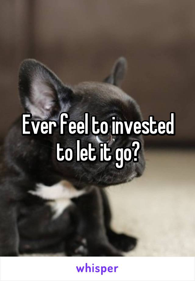Ever feel to invested to let it go?