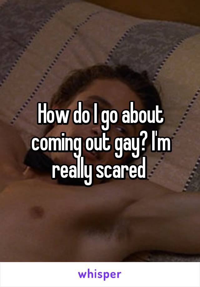How do I go about coming out gay? I'm really scared