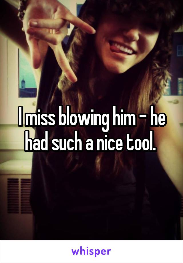 I miss blowing him - he had such a nice tool.