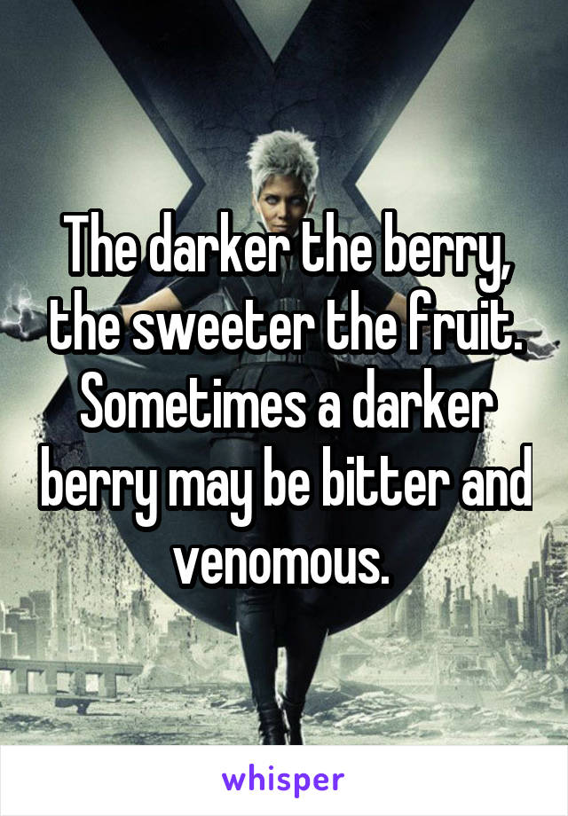 The darker the berry, the sweeter the fruit. Sometimes a darker berry may be bitter and venomous.