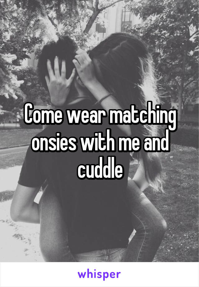 Come wear matching onsies with me and cuddle