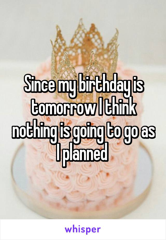 Since my birthday is tomorrow I think nothing is going to go as I planned