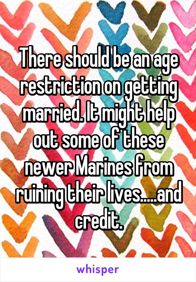 There should be an age restriction on getting married. It might help out some of these newer Marines from ruining their lives.....and credit.