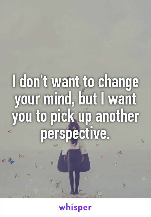 I don't want to change your mind, but I want you to pick up another perspective.