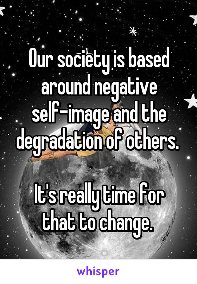 Our society is based around negative self-image and the degradation of others.   It's really time for that to change.