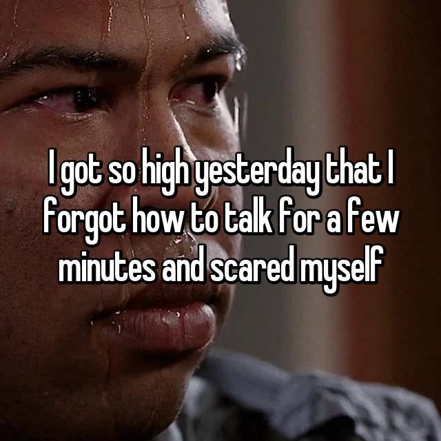 I got so high yesterday that I forgot how to talk for a few minutes and scared myself