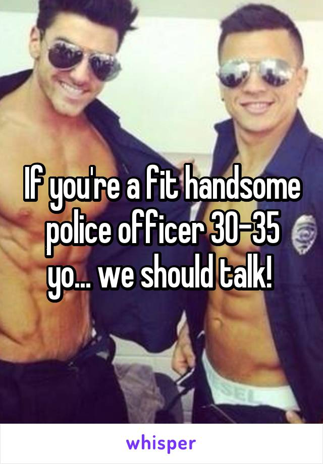 If you're a fit handsome police officer 30-35 yo... we should talk!