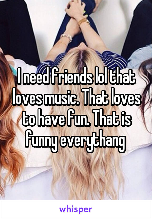 I need friends lol that loves music. That loves to have fun. That is funny everythang