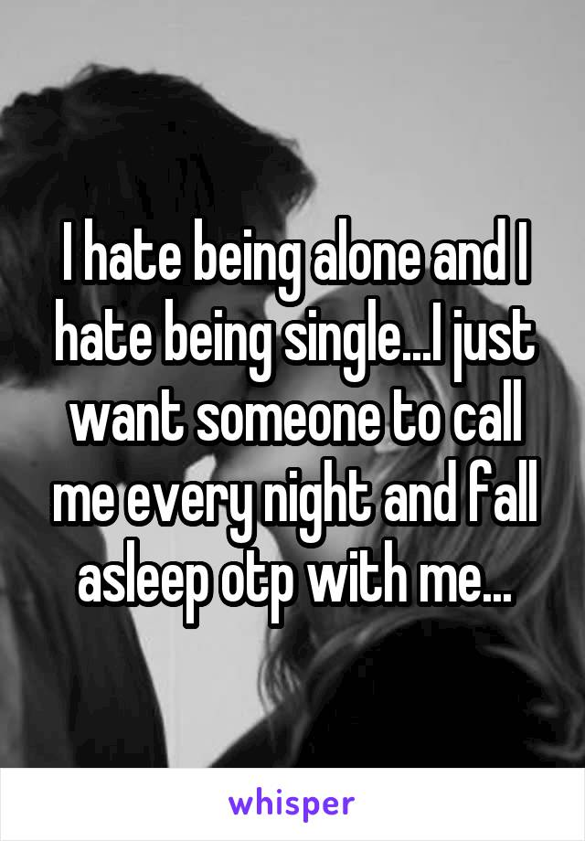 I hate being alone and I hate being single...I just want someone to call me every night and fall asleep otp with me...