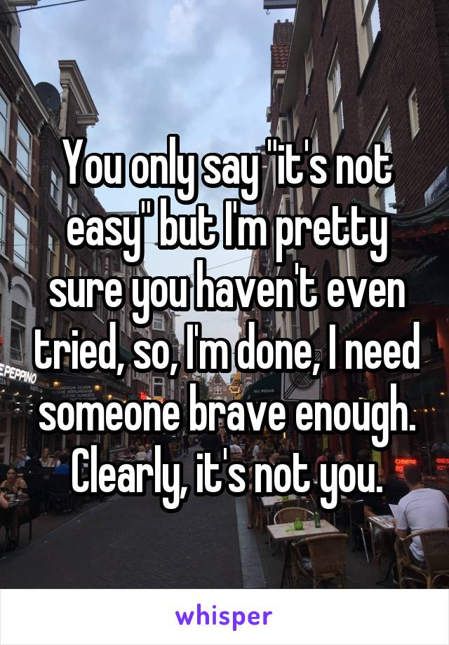 """You only say """"it's not easy"""" but I'm pretty sure you haven't even tried, so, I'm done, I need someone brave enough. Clearly, it's not you."""