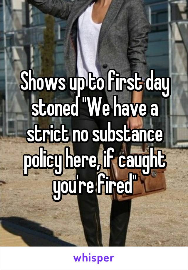 """Shows up to first day stoned """"We have a strict no substance policy here, if caught you're fired"""""""