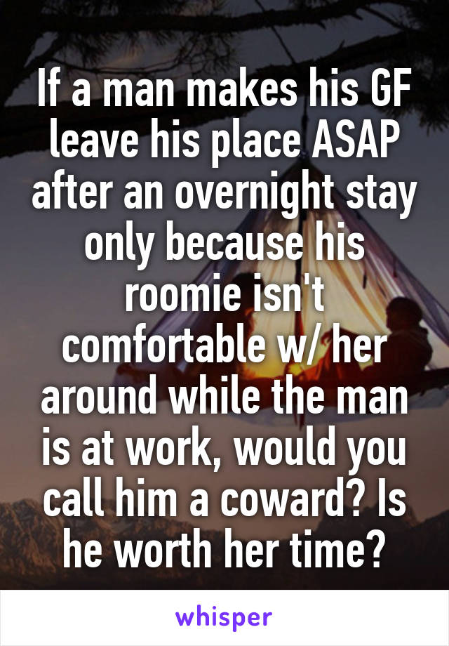 If a man makes his GF leave his place ASAP after an overnight stay only because his roomie isn't comfortable w/ her around while the man is at work, would you call him a coward? Is he worth her time?