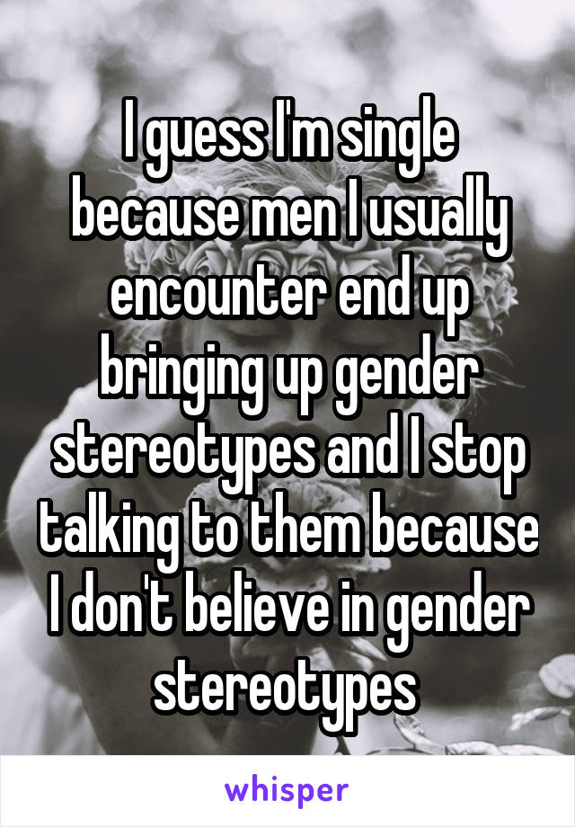 I guess I'm single because men I usually encounter end up bringing up gender stereotypes and I stop talking to them because I don't believe in gender stereotypes