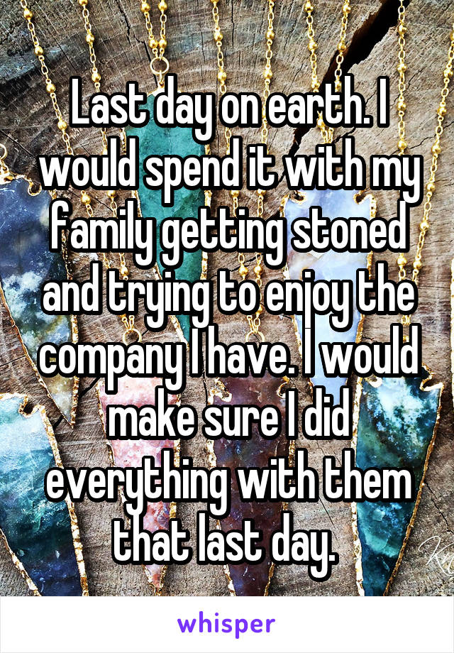 Last day on earth. I would spend it with my family getting stoned and trying to enjoy the company I have. I would make sure I did everything with them that last day.