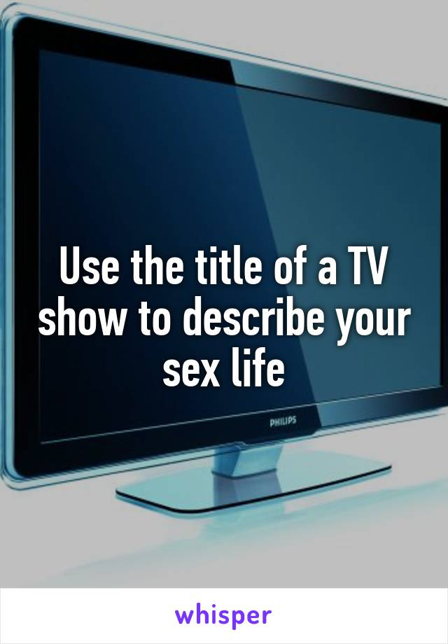 Use the title of a TV show to describe your sex life